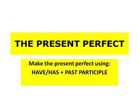 THE PRESENT PERFECT Make the present perfect using: HAVE/HAS + PAST PARTICIPLE.