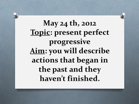 May 24 th, 2012 Topic: present perfect progressive Aim: you will describe actions that began in the past and they haven't finished.