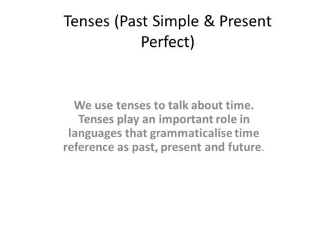 Tenses (Past Simple & Present Perfect) We use tenses to talk about time. Tenses play an important role in languages that grammaticalise time reference.