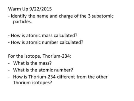 Warm Up 9/22/2015 - Identify the name and charge of the 3 subatomic particles. - How is atomic mass calculated? - How is atomic number calculated? For.