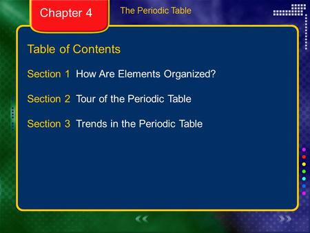 Table of Contents The Periodic Table Section 1 How Are Elements Organized? Section 2 Tour of the Periodic Table Section 3 Trends in the Periodic Table.