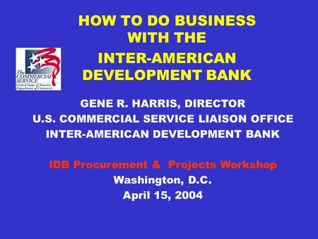 HOW TO DO BUSINESS WITH THE INTER-AMERICAN DEVELOPMENT BANK GENE R. HARRIS, DIRECTOR U.S. COMMERCIAL SERVICE LIAISON OFFICE INTER-AMERICAN DEVELOPMENT.
