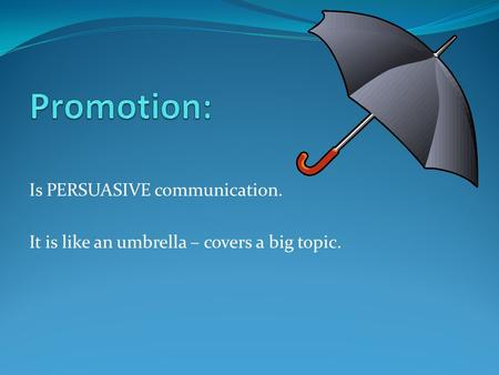 Is PERSUASIVE communication. It is like an umbrella – covers a big topic.