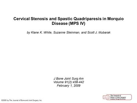 Cervical Stenosis and Spastic Quadriparesis in Morquio Disease (MPS IV)‏ by Klane K. White, Suzanne Steinman, and Scott J. Mubarak J Bone Joint Surg Am.