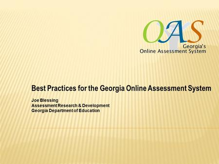 Best Practices for the Georgia Online Assessment System Joe Blessing Assessment Research & Development Georgia Department of Education.