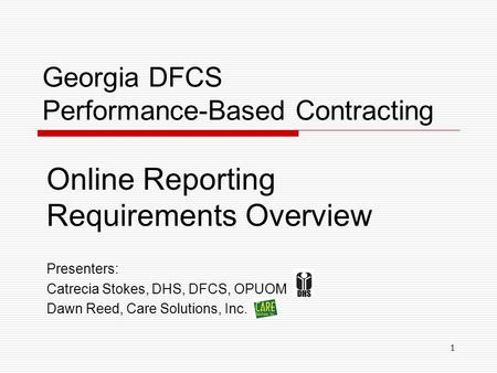 Georgia DFCS Performance-Based Contracting Online Reporting Requirements Overview Presenters: Catrecia Stokes, DHS, DFCS, OPUOM Dawn Reed, Care Solutions,