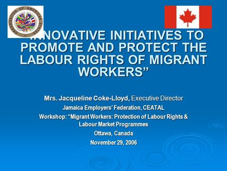 """INNOVATIVE INITIATIVES TO PROMOTE AND PROTECT THE LABOUR RIGHTS OF MIGRANT WORKERS"" Mrs. Jacqueline Coke-Lloyd, Executive Director Jamaica Employers'"
