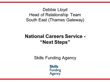 "Debbie Lloyd Head of Relationship Team South East (Thames Gateway) National Careers Service - ""Next Steps"" Skills Funding Agency."