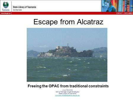 Escape from Alcatraz Freeing the OPAC from traditional constraints Lloyd Sokvitne Senior Manager (Digital Strategies) State Library of Tasmania
