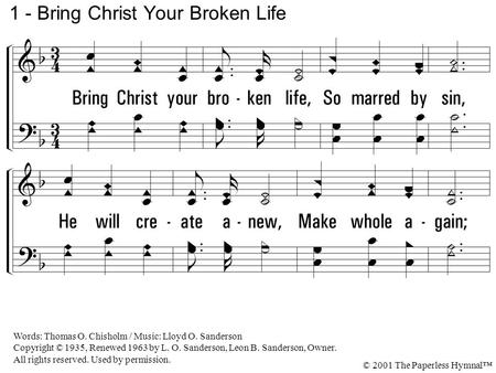 1. Bring Christ your broken life, So marred by sin, He will create anew, Make whole again; Your empty, wasted years He will restore, And your iniquities.