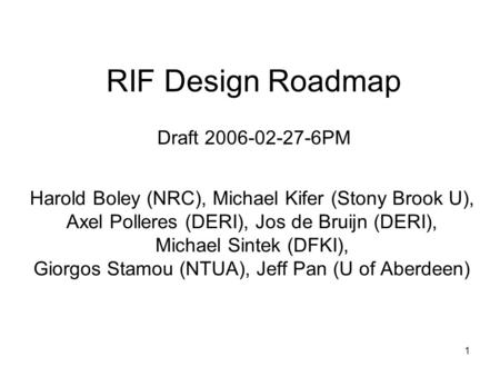 1 RIF Design Roadmap Draft 2006-02-27-6PM Harold Boley (NRC), Michael Kifer (Stony Brook U), Axel Polleres (DERI), Jos de Bruijn (DERI), Michael Sintek.