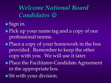 Welcome National Board Candidates Welcome National Board Candidates u Sign in. u Pick up your name tag and a copy of our professional norms. u Place a.