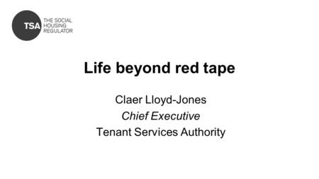 Life beyond red tape Claer Lloyd-Jones Chief Executive Tenant Services Authority.