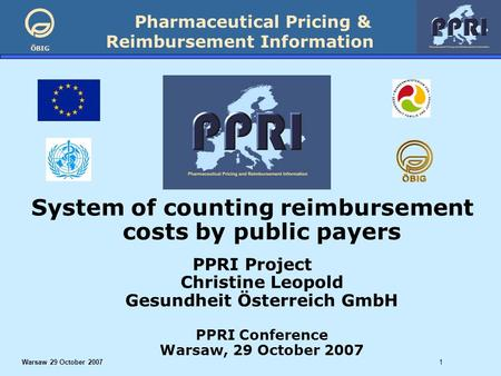 Pharmaceutical Pricing & Reimbursement Information ÖBIG Warsaw 29 October 20071 System of counting reimbursement costs by public payers PPRI Project Christine.