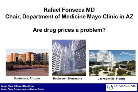 Rafael Fonseca MD Chair, Department of Medicine Mayo Clinic in AZ Are drug prices a problem? Scottsdale, Arizona Rochester, Minnesota Jacksonville, Florida.