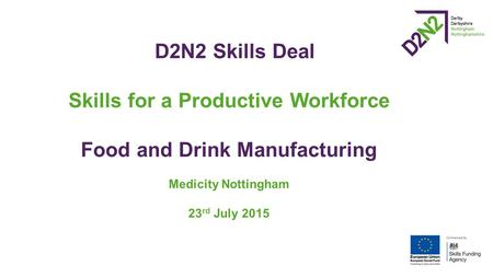 D2N2 Skills Deal Skills for a Productive Workforce Food and Drink Manufacturing Medicity Nottingham 23 rd July 2015.