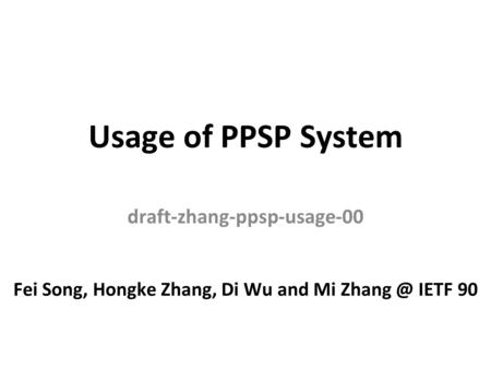 Usage of PPSP System draft-zhang-ppsp-usage-00 Fei Song, Hongke Zhang, Di Wu and Mi IETF 90.