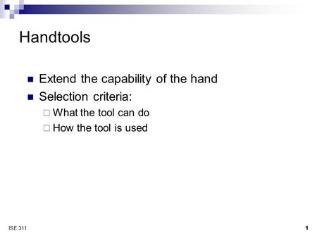 1 ISE 311 Handtools Extend the capability of the hand Selection criteria:  What the tool can do  How the tool is used.