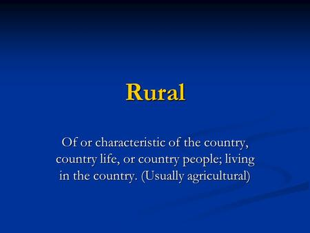 Rural Of or characteristic of the country, country life, or country people; living in the country. (Usually agricultural)