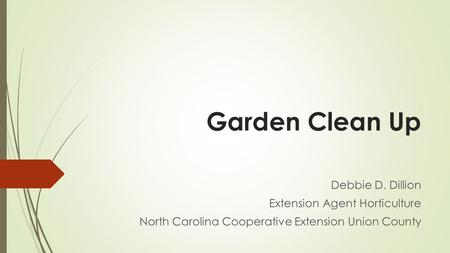 Garden Clean Up Debbie D. Dillion Extension Agent Horticulture North Carolina Cooperative Extension Union County.