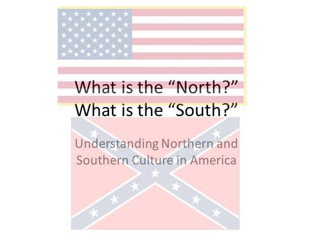 "What is the ""North?"" What is the ""South?"" Understanding Northern and Southern Culture in America."