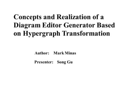 Concepts and Realization of a Diagram Editor Generator Based on Hypergraph Transformation Author: Mark Minas Presenter: Song Gu.