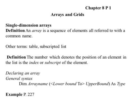 Chapter 8 P 1 Arrays and Grids Single-dimension arrays Definition An array is a sequence of elements all referred to with a common name. Other terms: table,