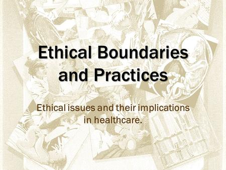 Ethical Boundaries and Practices Ethical issues and their implications in healthcare.