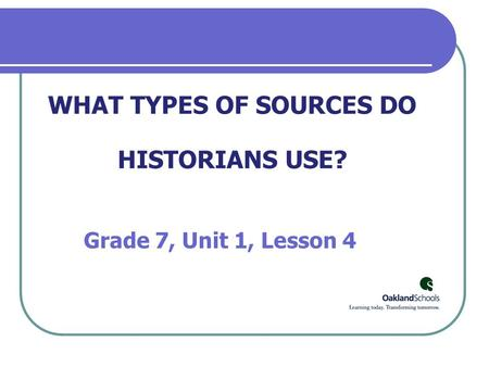 WHAT TYPES OF SOURCES DO HISTORIANS USE? Grade 7, Unit 1, Lesson 4.