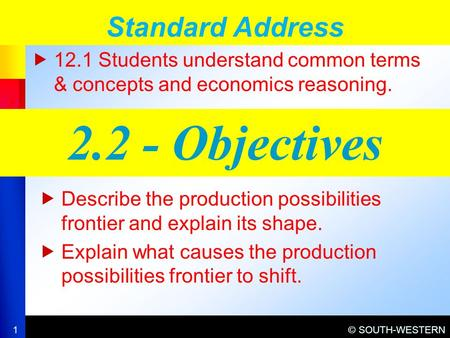 © SOUTH-WESTERN  12.1 Students understand common terms & concepts and economics reasoning. Standard Address 1 2.2 - Objectives  Describe the production.