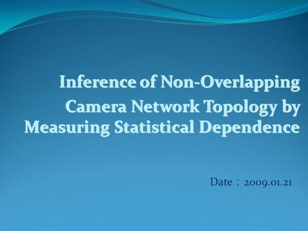 Inference of Non-Overlapping Camera Network Topology by Measuring Statistical Dependence Date : 2009.01.21.