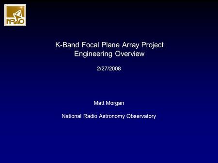 K-Band Focal Plane Array Project Engineering Overview Matt Morgan National Radio Astronomy Observatory 2/27/2008.