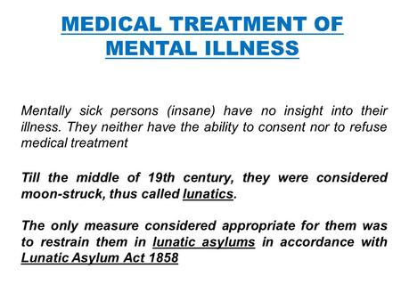 MEDICAL TREATMENT OF MENTAL ILLNESS Mentally sick persons (insane) have no insight into their illness. They neither have the ability to consent nor to.