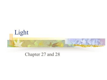 Light Chapter 27 and 28. What is light? The only thing you can see. Most objects you see reflect light from some other source. If you remove the light.