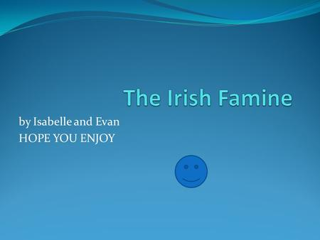 By Isabelle and Evan HOPE YOU ENJOY. IRISH FAMINE  The Irish Famine lasted 5 years from 1845- 1849.  The Famine killed 1/8 of the Irish population.
