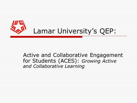 Lamar University's QEP: Active and Collaborative Engagement for Students (ACES): Growing Active and Collaborative Learning.