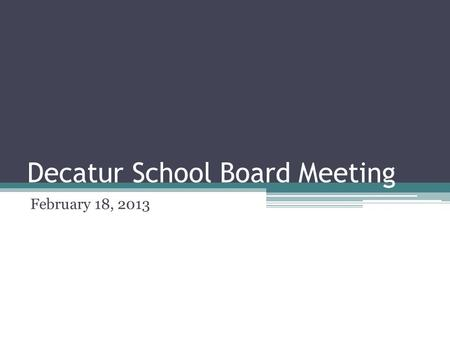Decatur School Board Meeting February 18, 2013. Decatur Superintendent's Report February 18, 2013.