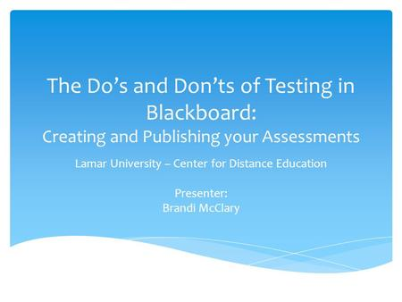 The Do's and Don'ts of Testing in Blackboard: Creating and Publishing your Assessments Lamar University – Center for Distance Education Presenter: Brandi.
