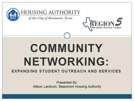 COMMUNITY NETWORKING: EXPANDING STUDENT OUTREACH AND SERVICES Presented By: Allison Landrum, Beaumont Housing Authority.