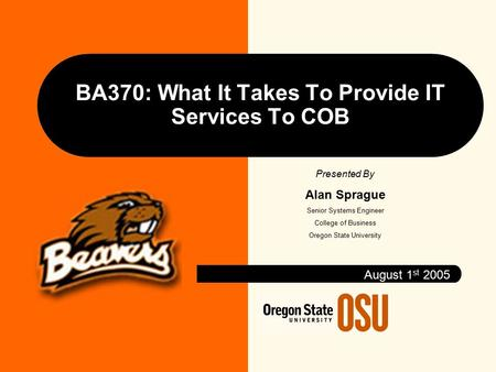 BA370: What It Takes To Provide IT Services To COB August 1 st 2005 Presented By Alan Sprague Senior Systems Engineer College of Business Oregon State.