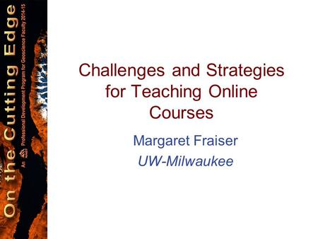 Margaret Fraiser UW-Milwaukee Challenges and Strategies for Teaching Online Courses.