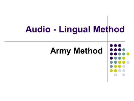Audio - Lingual Method Army Method. Principles of the Audio-lingual method The native language and the target language have separate linguistic systems.