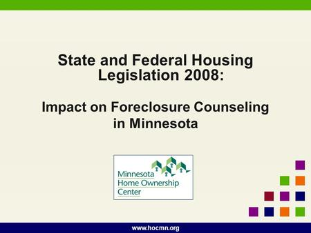 Www.hocmn.org State and Federal Housing Legislation 2008: Impact on Foreclosure Counseling in Minnesota.