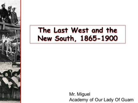 The Last West and the New South, 1865-1900 Mr. Miguel Academy of Our Lady Of Guam.