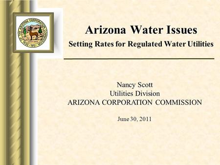 Arizona Water Issues Arizona Water Issues Setting Rates for Regulated Water Utilities Nancy Scott Utilities Division ARIZONA CORPORATION COMMISSION June.