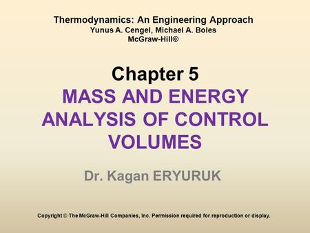 Chapter 5 MASS AND ENERGY ANALYSIS OF CONTROL VOLUMES Dr. Kagan ERYURUK Copyright © The McGraw-Hill Companies, Inc. Permission required for reproduction.