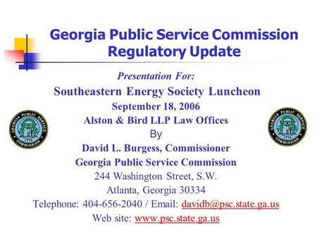 Georgia Public Service Commission Regulatory Update Presentation For: Southeastern Energy Society Luncheon September 18, 2006 Alston & Bird LLP Law Offices.