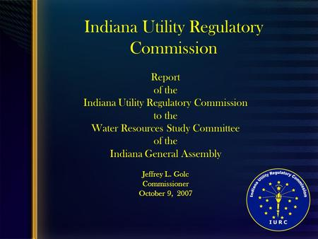1 Indiana Utility Regulatory Commission Report of the Indiana Utility Regulatory Commission to the Water Resources Study Committee of the Indiana General.