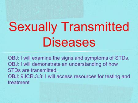 Sexually Transmitted Diseases OBJ: I will examine the signs and symptoms of STDs. OBJ: I will demonstrate an understanding of how STDs are transmitted.