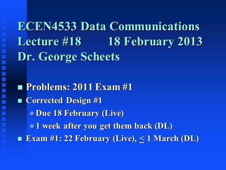 ECEN4533 Data Communications Lecture #1818 February 2013 Dr. George Scheets n Problems: 2011 Exam #1 n Corrected Design #1 u Due 18 February (Live) u 1.